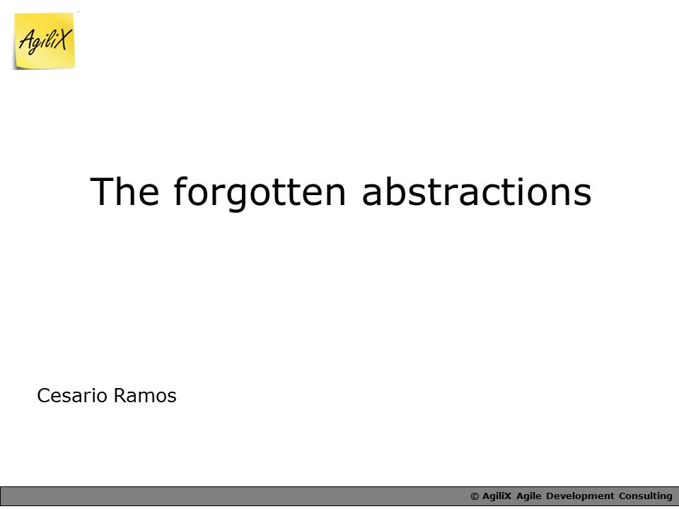 © AgiliX Agile Development Consulting The forgotten abstractions Cesario Ramos