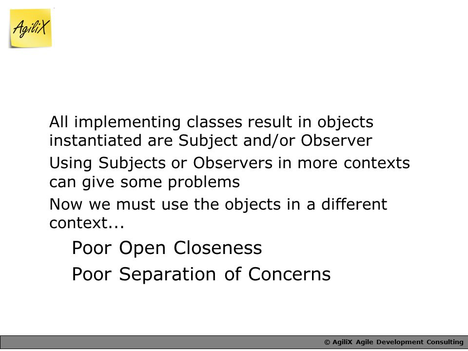 © AgiliX Agile Development Consulting All implementing classes result in objects instantiated are Subject and/or Observer Using Subjects or Observers in more contexts can give some problems Now we must use the objects in a different context...
