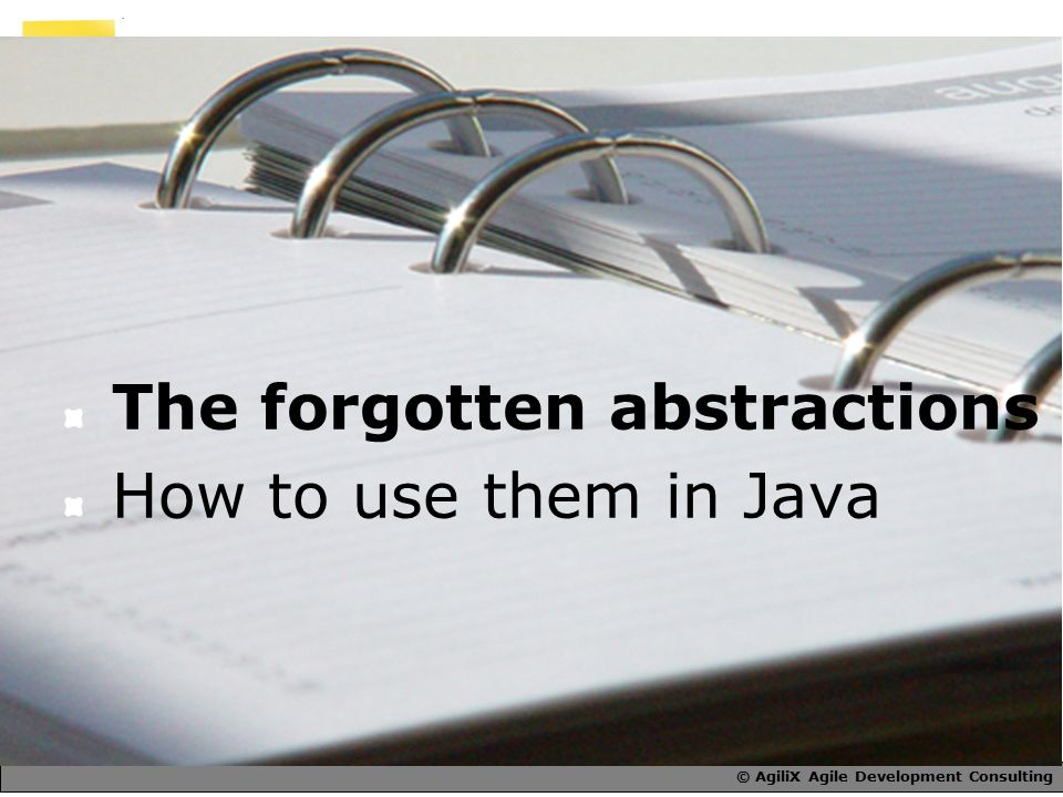 © AgiliX Agile Development Consulting The forgotten abstractions How to use them in Java