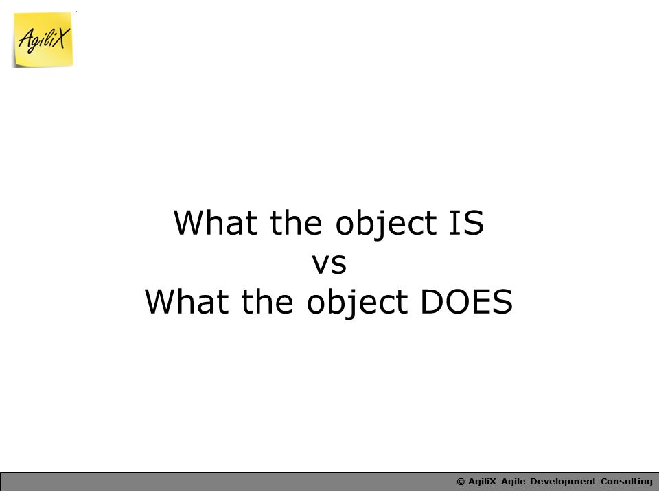 © AgiliX Agile Development Consulting What the object IS vs What the object DOES