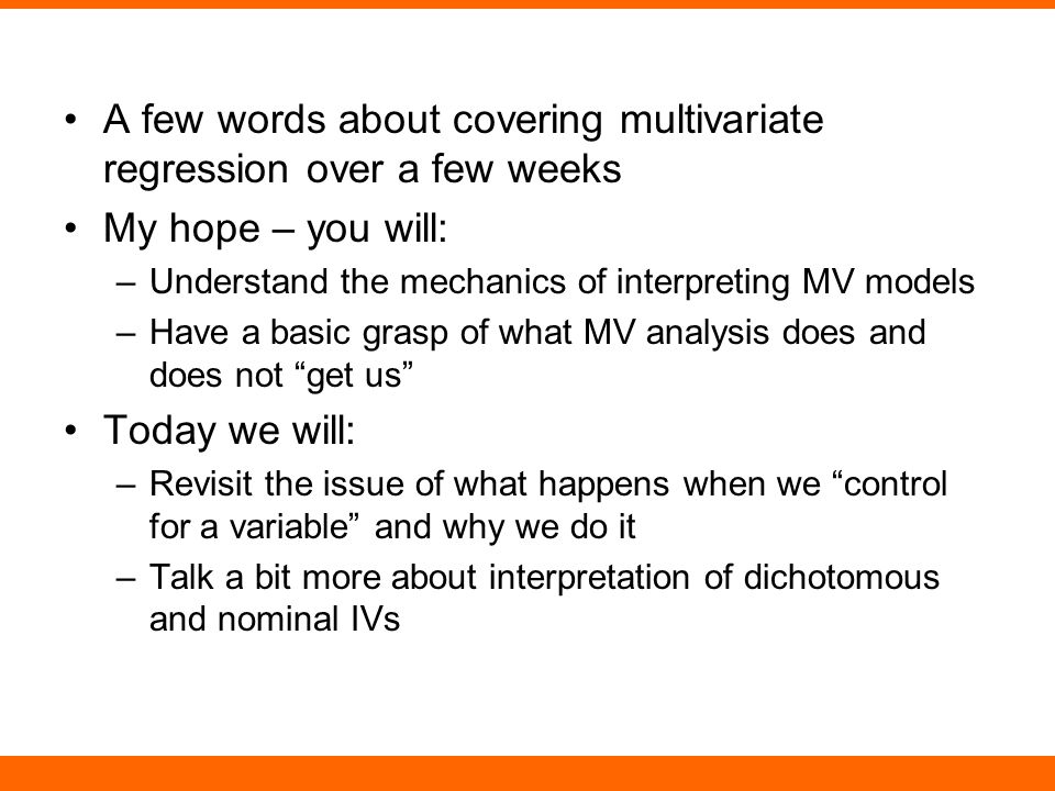 A few words about covering multivariate regression over a few weeks My hope – you will: –Understand the mechanics of interpreting MV models –Have a basic grasp of what MV analysis does and does not get us Today we will: –Revisit the issue of what happens when we control for a variable and why we do it –Talk a bit more about interpretation of dichotomous and nominal IVs