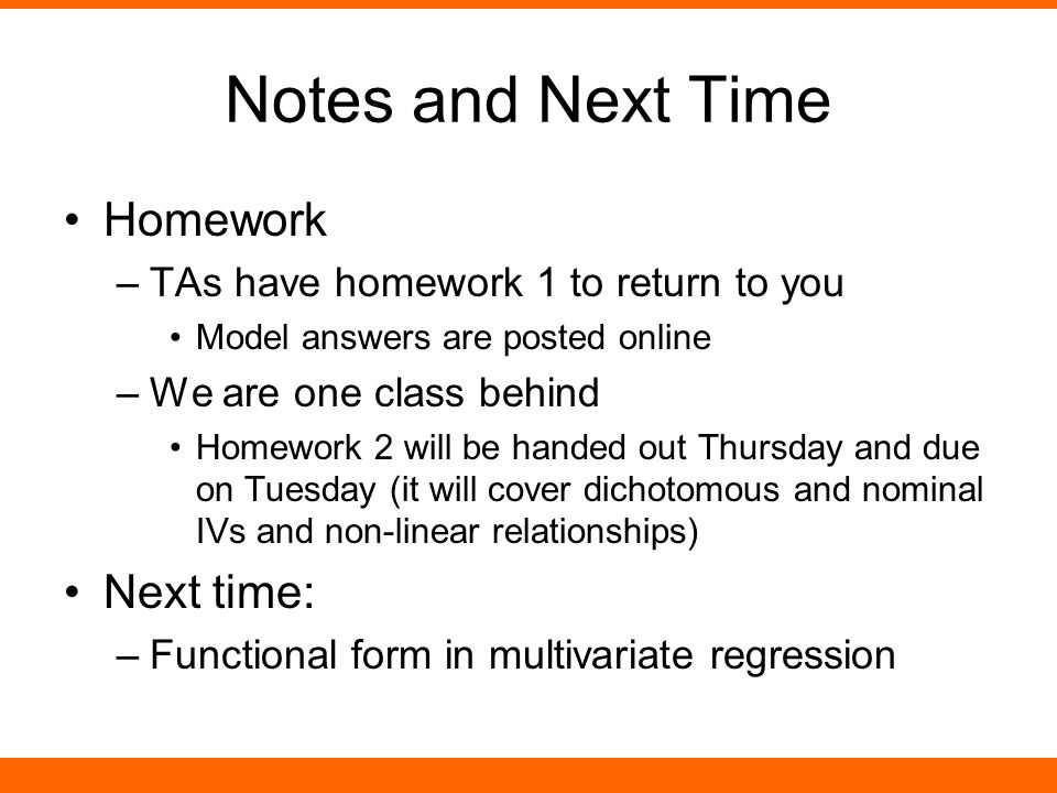 Notes and Next Time Homework –TAs have homework 1 to return to you Model answers are posted online –We are one class behind Homework 2 will be handed out Thursday and due on Tuesday (it will cover dichotomous and nominal IVs and non-linear relationships) Next time: –Functional form in multivariate regression