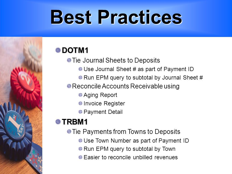 Best Practices  DOTM1  Tie Journal Sheets to Deposits  Use Journal Sheet # as part of Payment ID  Run EPM query to subtotal by Journal Sheet #  Reconcile Accounts Receivable using  Aging Report  Invoice Register  Payment Detail  TRBM1  Tie Payments from Towns to Deposits  Use Town Number as part of Payment ID  Run EPM query to subtotal by Town  Easier to reconcile unbilled revenues