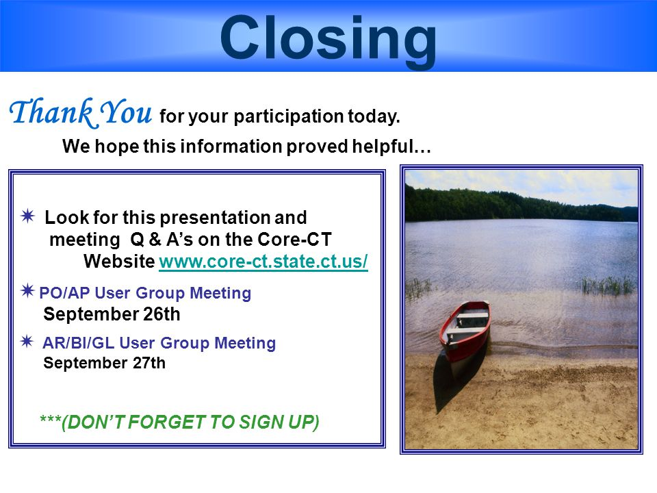 Closing  Look for this presentation and meeting Q & A's on the Core-CT Website www.core-ct.state.ct.us/www.core-ct.state.ct.us/  PO/AP User Group Meeting September 26th  AR/BI/GL User Group Meeting September 27th ***(DON'T FORGET TO SIGN UP) Thank You for your participation today.