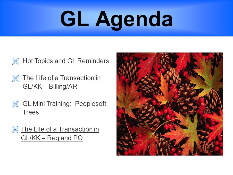 GL Agenda  Hot Topics and GL Reminders  The Life of a Transaction in GL/KK – Billing/AR  GL Mini Training: Peoplesoft Trees  The Life of a Transaction in GL/KK – Req and PO 