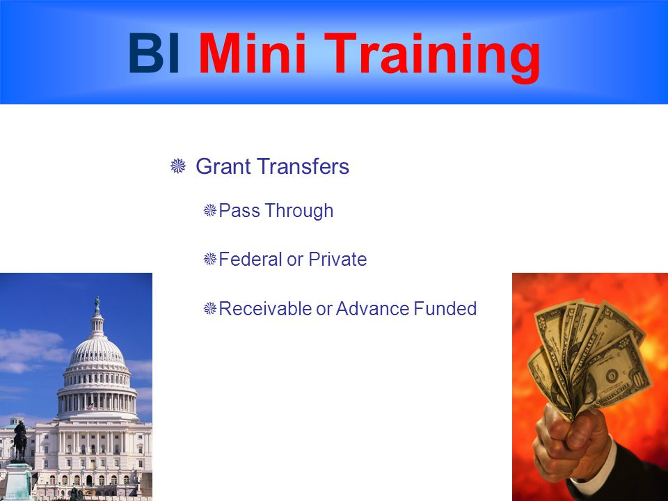 BI Mini Training  Grant Transfers  Pass Through  Federal or Private  Receivable or Advance Funded