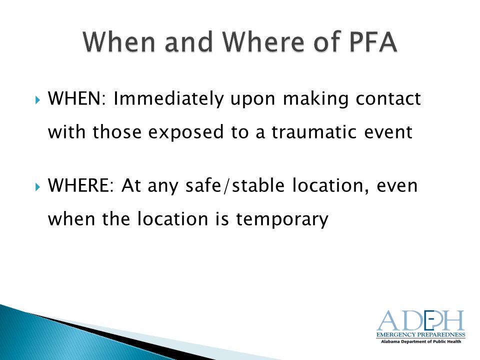  WHEN: Immediately upon making contact with those exposed to a traumatic event  WHERE: At any safe/stable location, even when the location is temporary