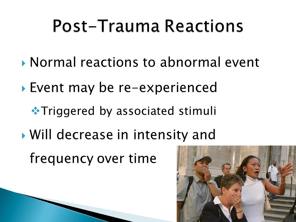  Normal reactions to abnormal event  Event may be re-experienced  Triggered by associated stimuli  Will decrease in intensity and frequency over time
