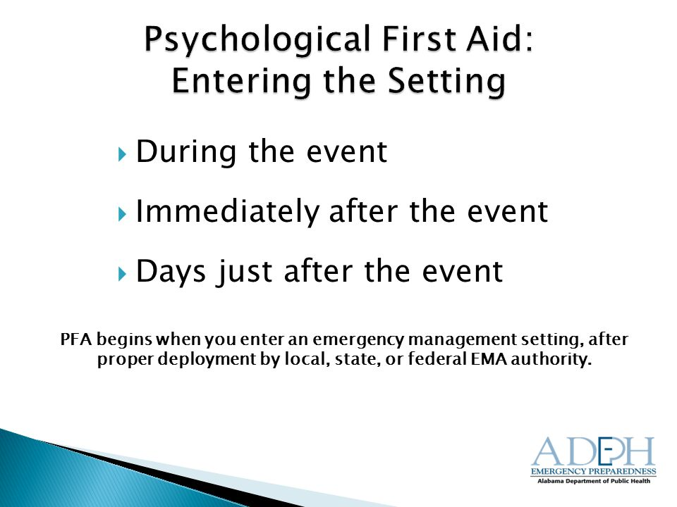  During the event  Immediately after the event  Days just after the event PFA begins when you enter an emergency management setting, after proper deployment by local, state, or federal EMA authority.