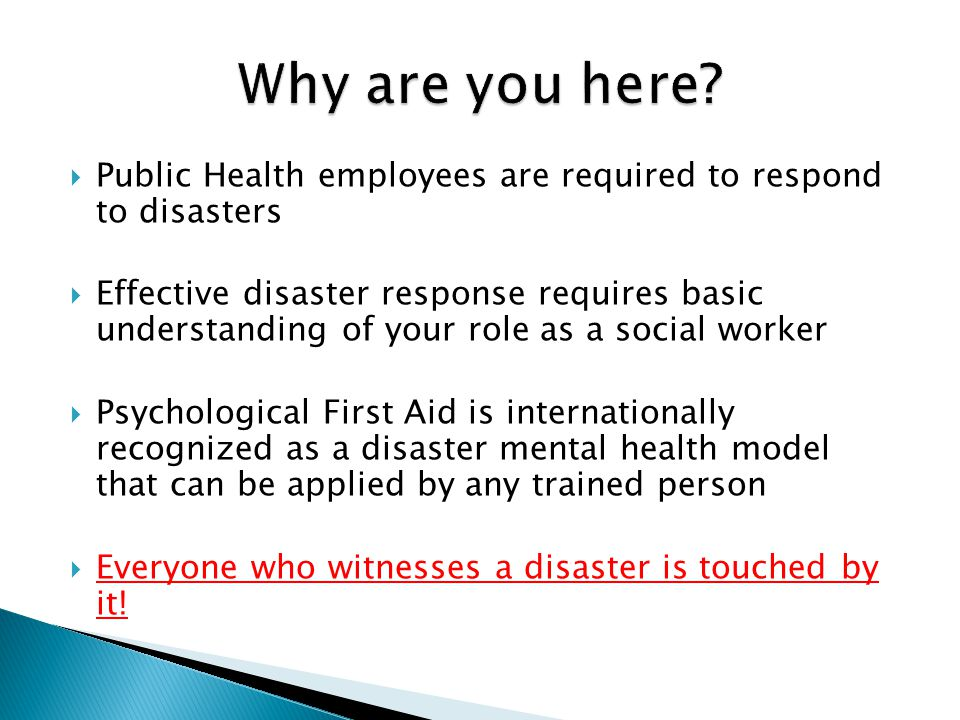  Public Health employees are required to respond to disasters  Effective disaster response requires basic understanding of your role as a social worker  Psychological First Aid is internationally recognized as a disaster mental health model that can be applied by any trained person  Everyone who witnesses a disaster is touched by it!