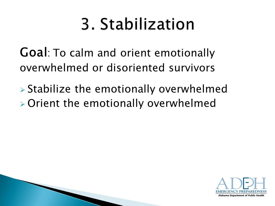 Goal : To calm and orient emotionally overwhelmed or disoriented survivors  Stabilize the emotionally overwhelmed  Orient the emotionally overwhelmed