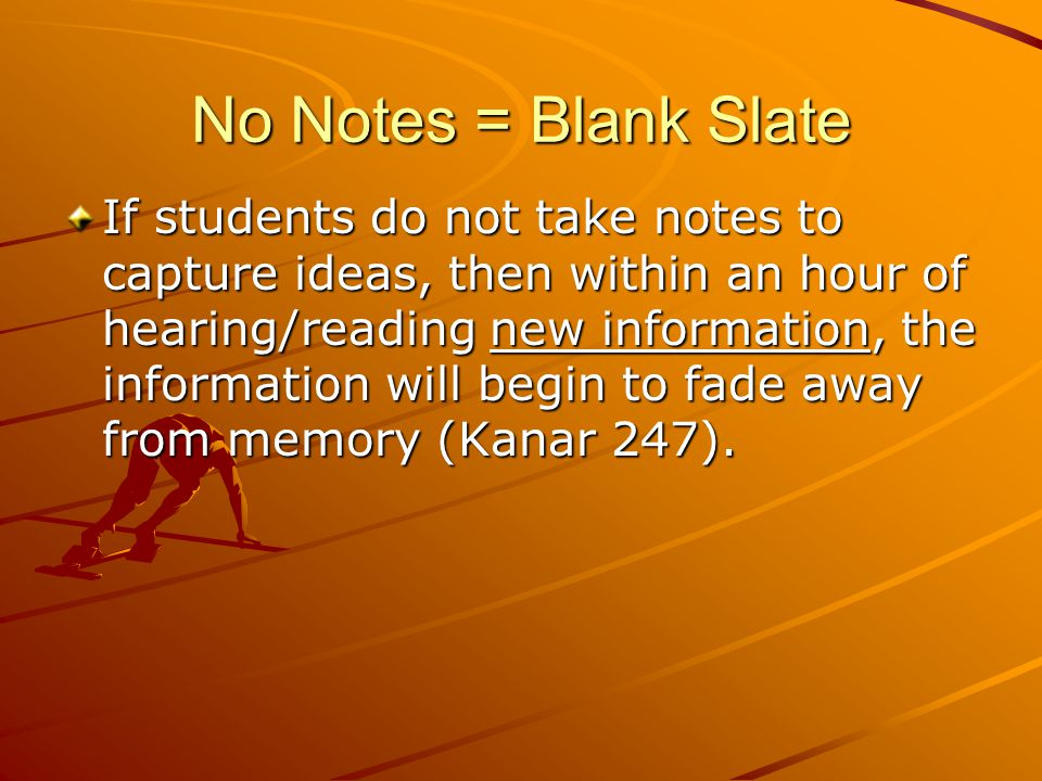 No Notes = Blank Slate If students do not take notes to capture ideas, then within an hour of hearing/reading new information, the information will be