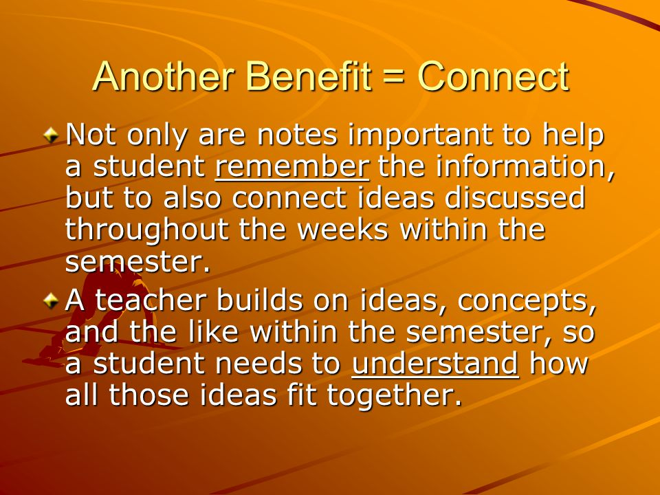 Another Benefit = Connect Not only are notes important to help a student remember the information, but to also connect ideas discussed throughout the