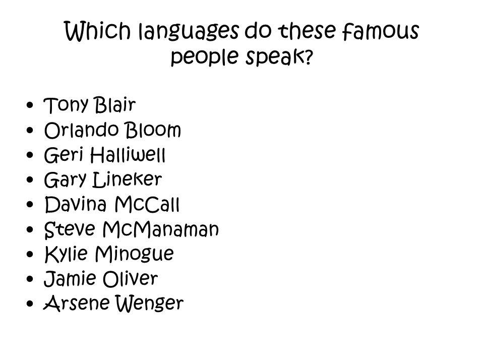 Tony Blair = French Orlando Bloom = French Geri Halliwell = Spanish Gary Lineker = Japanese & Spanish Davina McCall = French Steve McManaman = Spanish Kylie Minogue = French Jamie Oliver = French Arsene Wenger = French, German, Italian, Japanese & Spanish