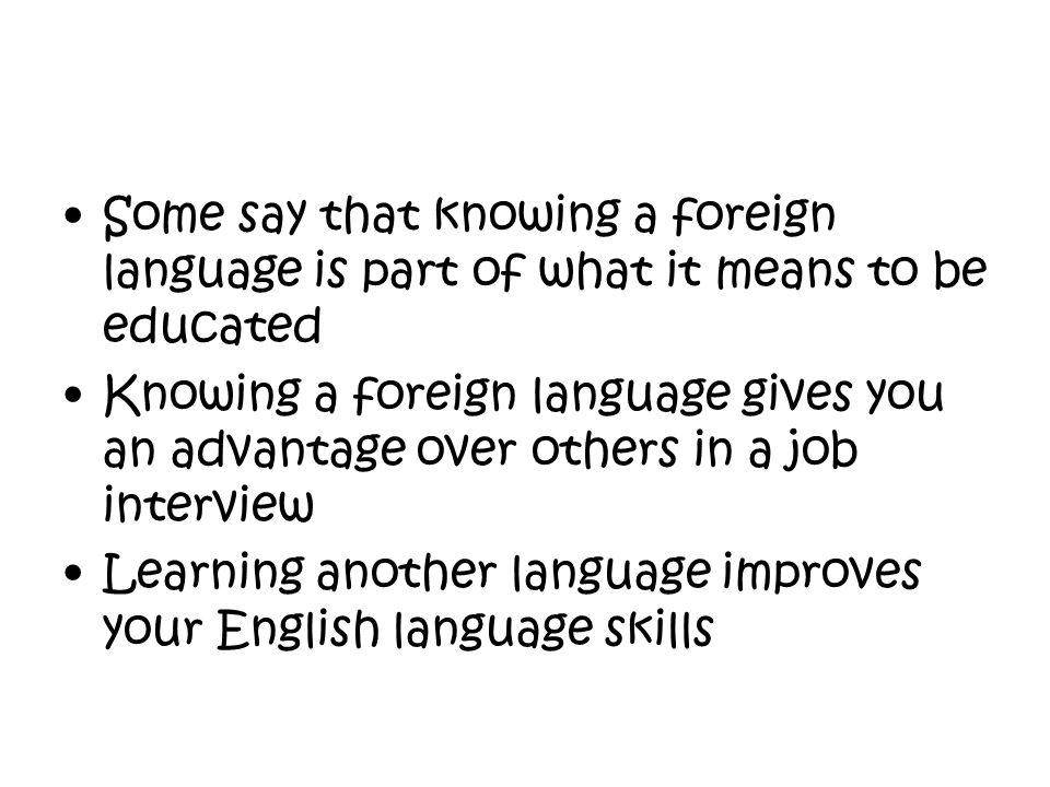 Other countries don't learn English for our benefit Learning a second language helps protect the brain from the effects of ageing Knowing a foreign language is a gift, it gives you the flexibility to go and work or live in a foreign speaking country