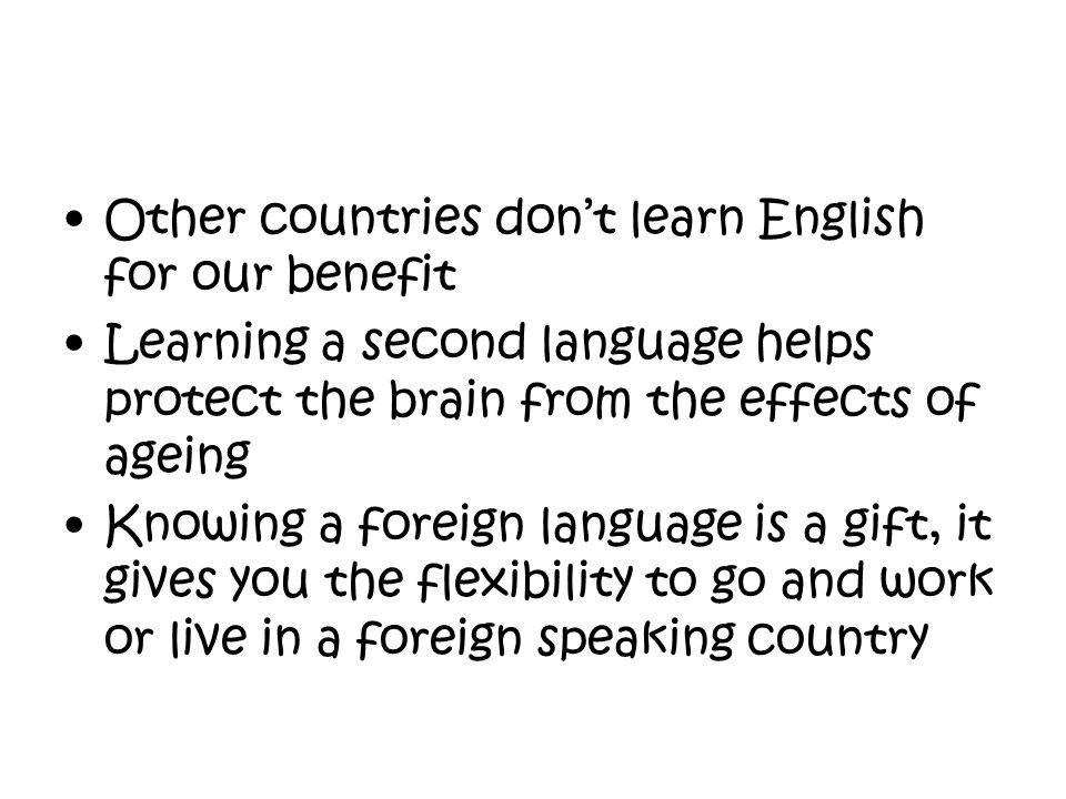 Other countries don't learn English for our benefit Learning a second language helps protect the brain from the effects of ageing Knowing a foreign la