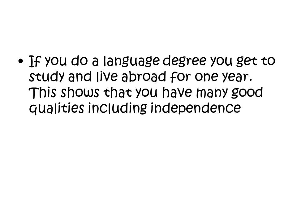 If you do a language degree you get to study and live abroad for one year. This shows that you have many good qualities including independence