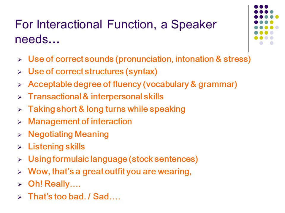 For Interactional Function, a Speaker needs…  Use of correct sounds (pronunciation, intonation & stress)  Use of correct structures (syntax)  Accep