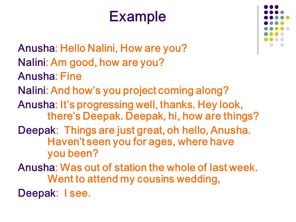 Example Anusha: Hello Nalini, How are you.Nalini: Am good, how are you.