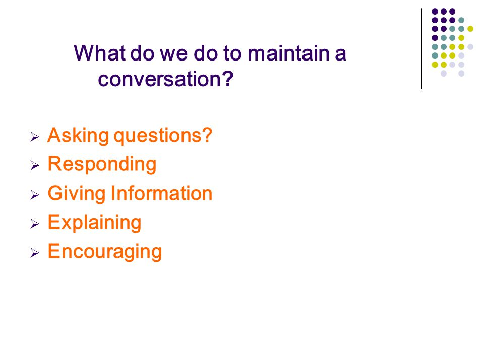 What do we do to maintain a conversation?  Asking questions?  Responding  Giving Information  Explaining  Encouraging