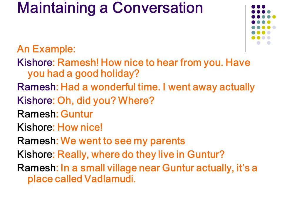 Maintaining a Conversation An Example: Kishore: Ramesh! How nice to hear from you. Have you had a good holiday? Ramesh: Had a wonderful time. I went a