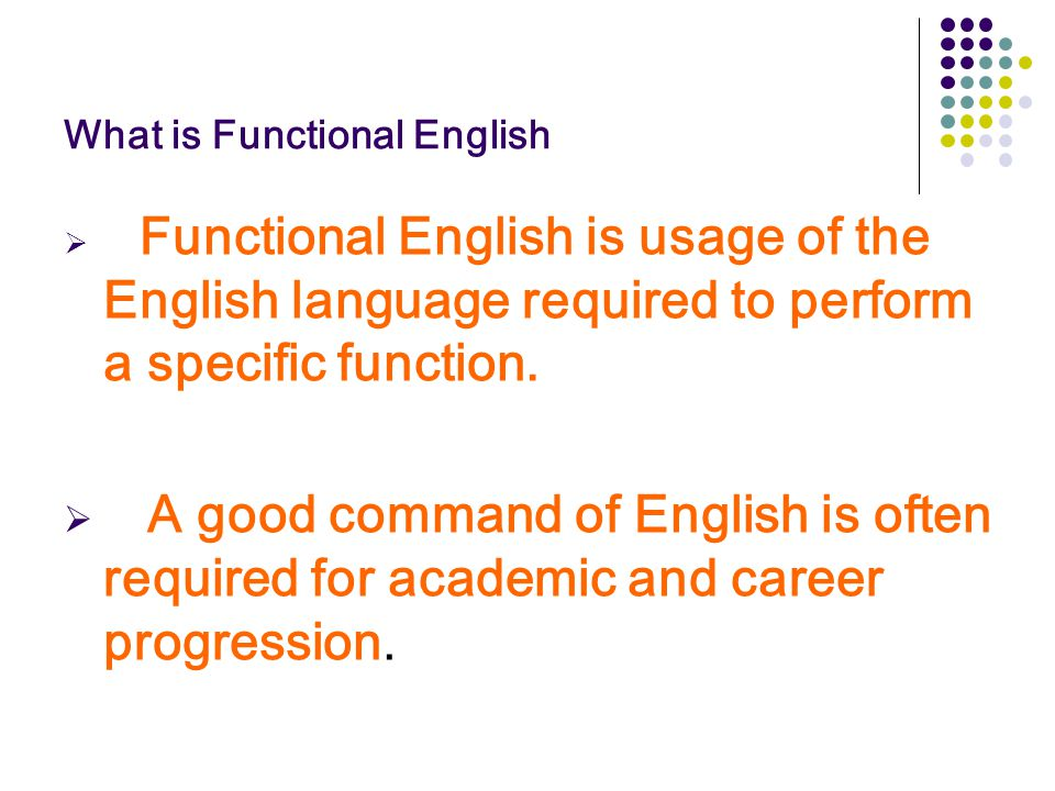 What is Functional English  Functional English is usage of the English language required to perform a specific function.  A good command of English