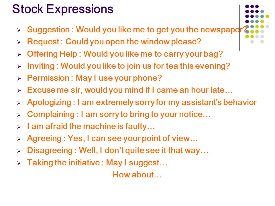 Stock Expressions  Suggestion : Would you like me to get you the newspaper?  Request : Could you open the window please?  Offering Help : Would you