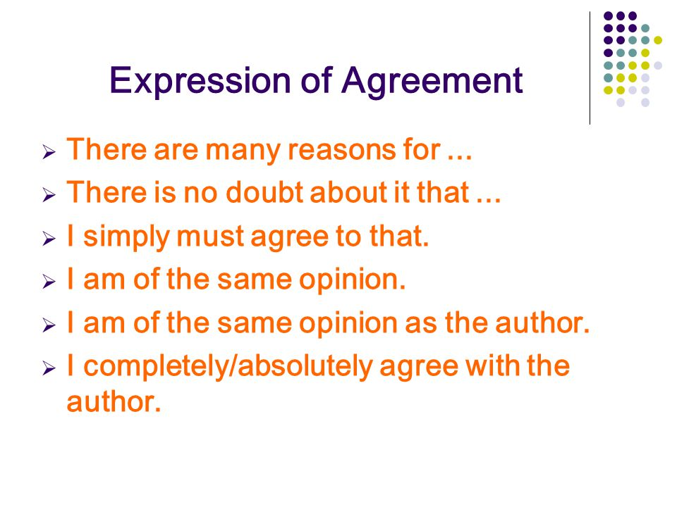 Expression of Agreement  There are many reasons for...  There is no doubt about it that...  I simply must agree to that.  I am of the same opinion