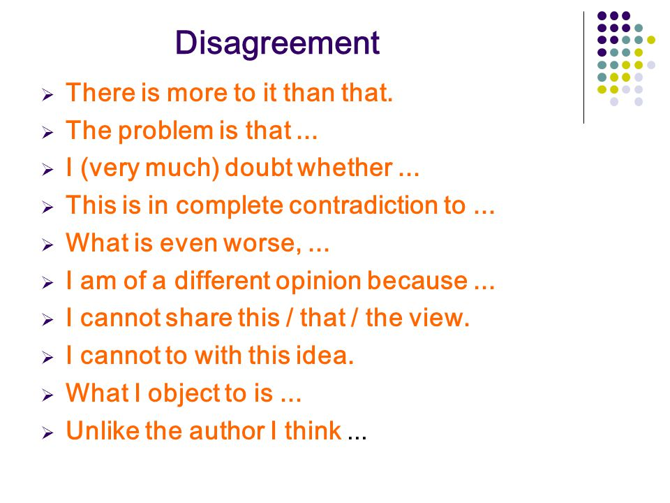 Disagreement  There is more to it than that.  The problem is that...  I (very much) doubt whether...  This is in complete contradiction to...  Wh