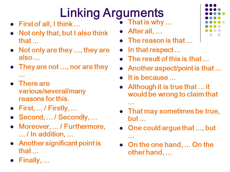 Linking Arguments First of all, I think... Not only that, but I also think that... Not only are they..., they are also... They are not..., nor are the