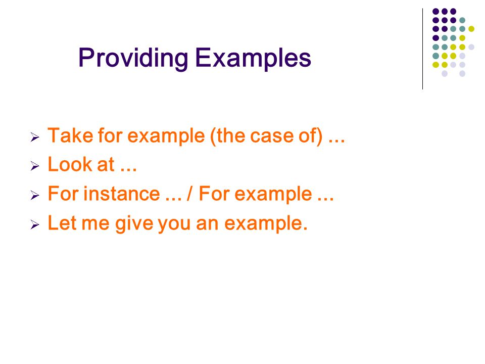 Providing Examples  Take for example (the case of)...  Look at...  For instance... / For example...  Let me give you an example.