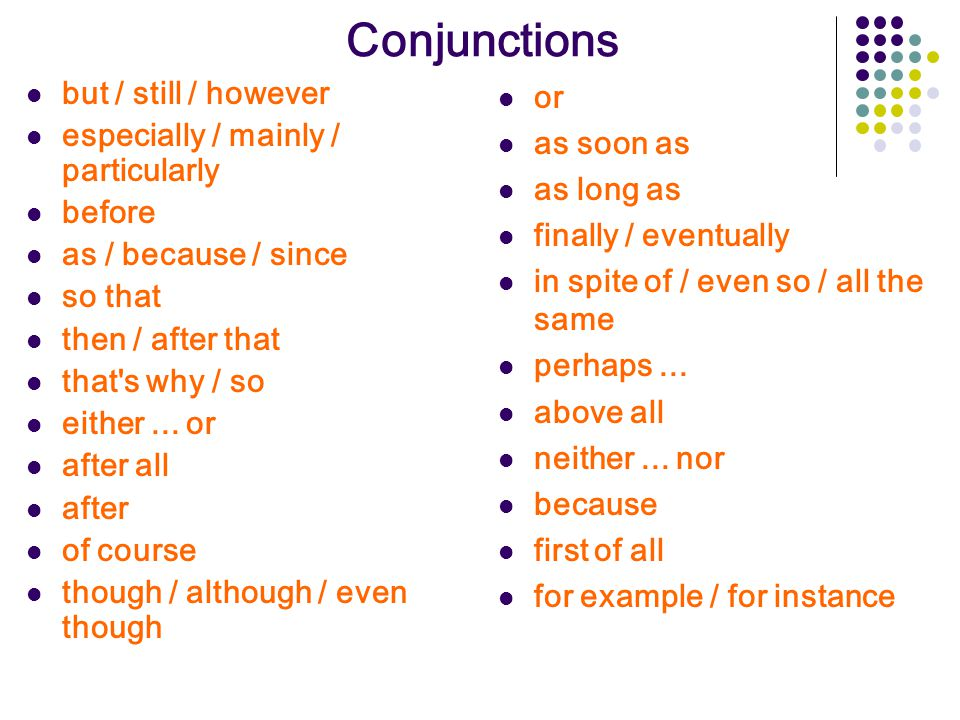 Conjunctions but / still / however especially / mainly / particularly before as / because / since so that then / after that that's why / so either...