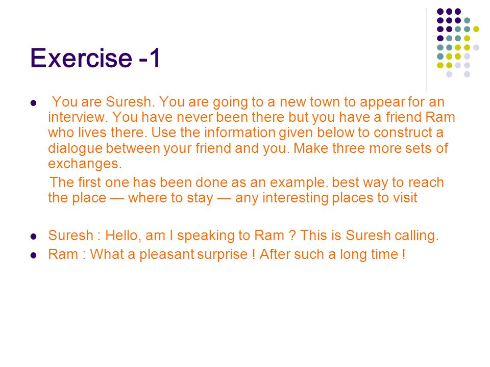 Exercise -1 You are Suresh. You are going to a new town to appear for an interview. You have never been there but you have a friend Ram who lives ther