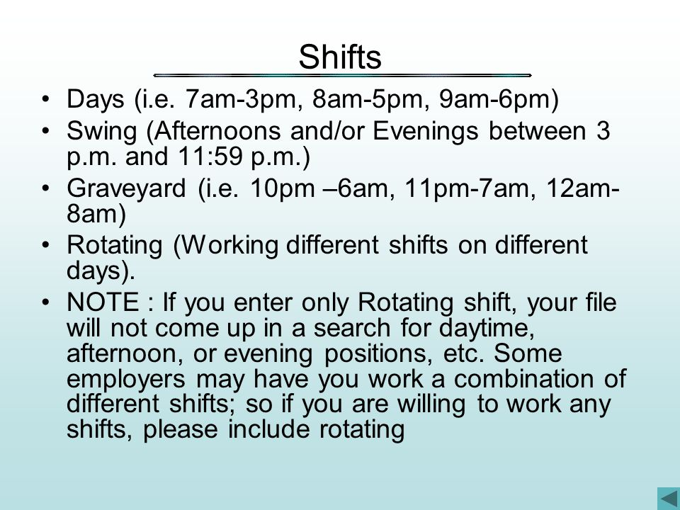 Shifts Days (i.e. 7am-3pm, 8am-5pm, 9am-6pm) Swing (Afternoons and/or Evenings between 3 p.m.