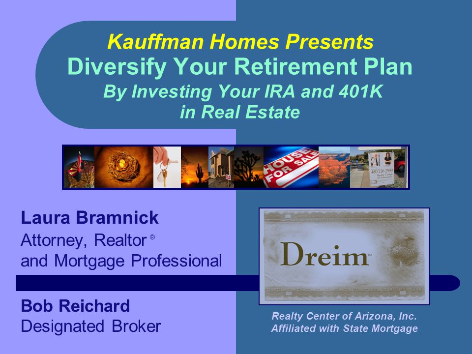 Kauffman Homes Presents Diversify Your Retirement Plan By Investing Your IRA and 401K in Real Estate Laura Bramnick Attorney, Realtor ® and Mortgage Professional Bob Reichard Designated Broker Realty Center of Arizona, Inc.