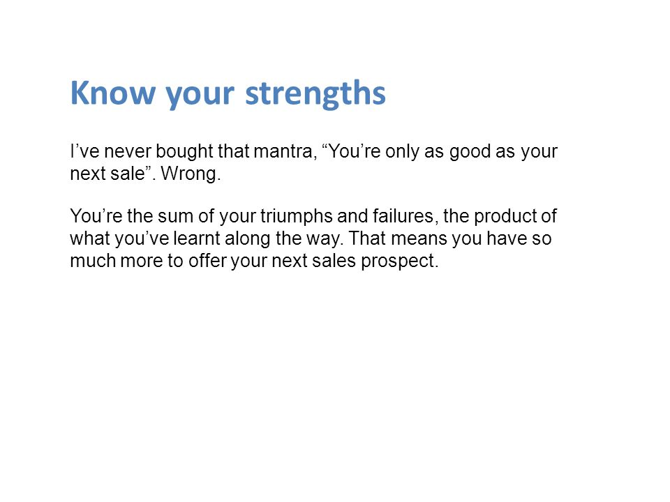 Know your strengths I've never bought that mantra, You're only as good as your next sale .