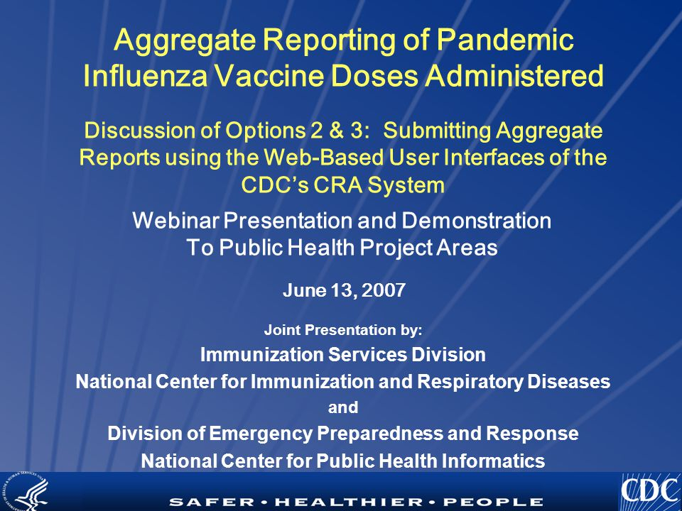 TM Aggregate Reporting of Pandemic Influenza Vaccine Doses Administered Discussion of Options 2 & 3: Submitting Aggregate Reports using the Web-Based User Interfaces of the CDC's CRA System Joint Presentation by: Immunization Services Division National Center for Immunization and Respiratory Diseases and Division of Emergency Preparedness and Response National Center for Public Health Informatics Webinar Presentation and Demonstration To Public Health Project Areas June 13, 2007