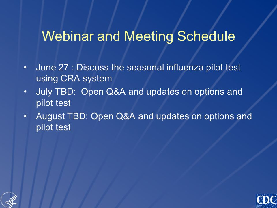 TM Webinar and Meeting Schedule June 27 : Discuss the seasonal influenza pilot test using CRA system July TBD: Open Q&A and updates on options and pilot test August TBD: Open Q&A and updates on options and pilot test