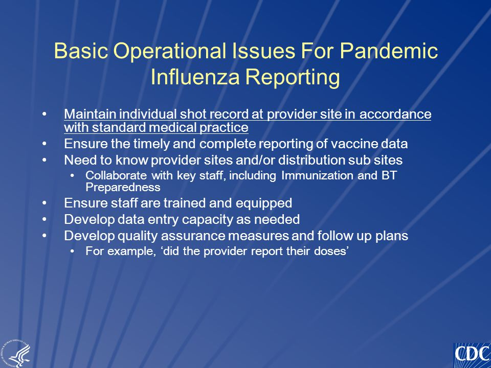TM Basic Operational Issues For Pandemic Influenza Reporting Maintain individual shot record at provider site in accordance with standard medical practice Ensure the timely and complete reporting of vaccine data Need to know provider sites and/or distribution sub sites Collaborate with key staff, including Immunization and BT Preparedness Ensure staff are trained and equipped Develop data entry capacity as needed Develop quality assurance measures and follow up plans For example, 'did the provider report their doses'