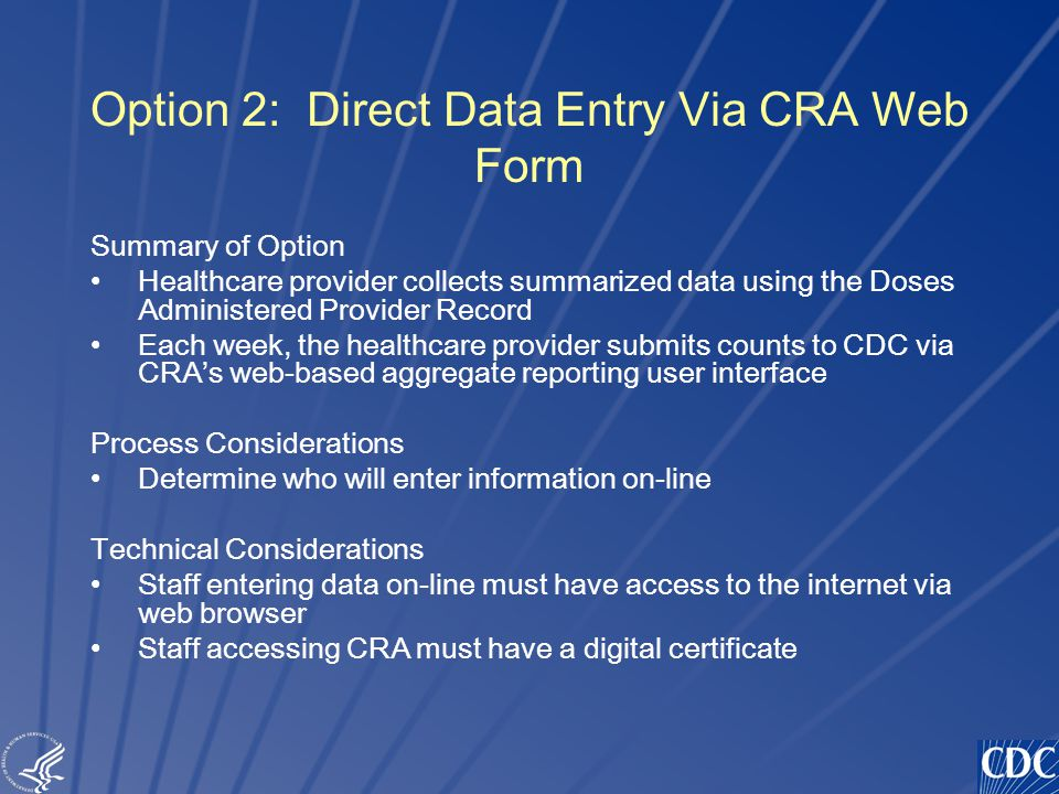 TM Option 2: Direct Data Entry Via CRA Web Form Summary of Option Healthcare provider collects summarized data using the Doses Administered Provider Record Each week, the healthcare provider submits counts to CDC via CRA's web-based aggregate reporting user interface Process Considerations Determine who will enter information on-line Technical Considerations Staff entering data on-line must have access to the internet via web browser Staff accessing CRA must have a digital certificate