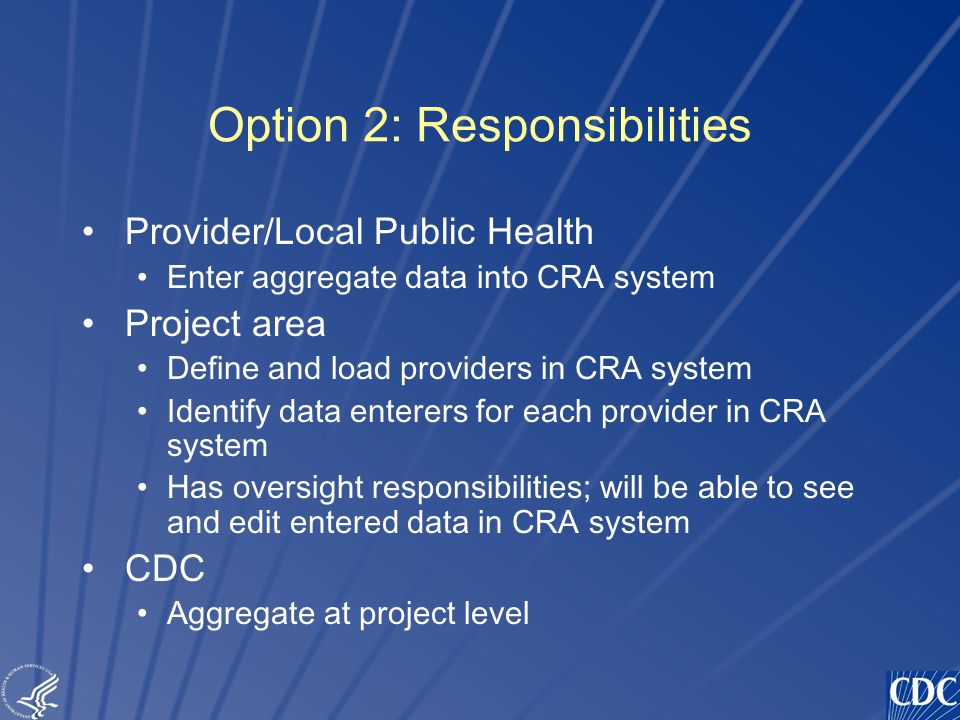 TM Option 2: Responsibilities Provider/Local Public Health Enter aggregate data into CRA system Project area Define and load providers in CRA system Identify data enterers for each provider in CRA system Has oversight responsibilities; will be able to see and edit entered data in CRA system CDC Aggregate at project level