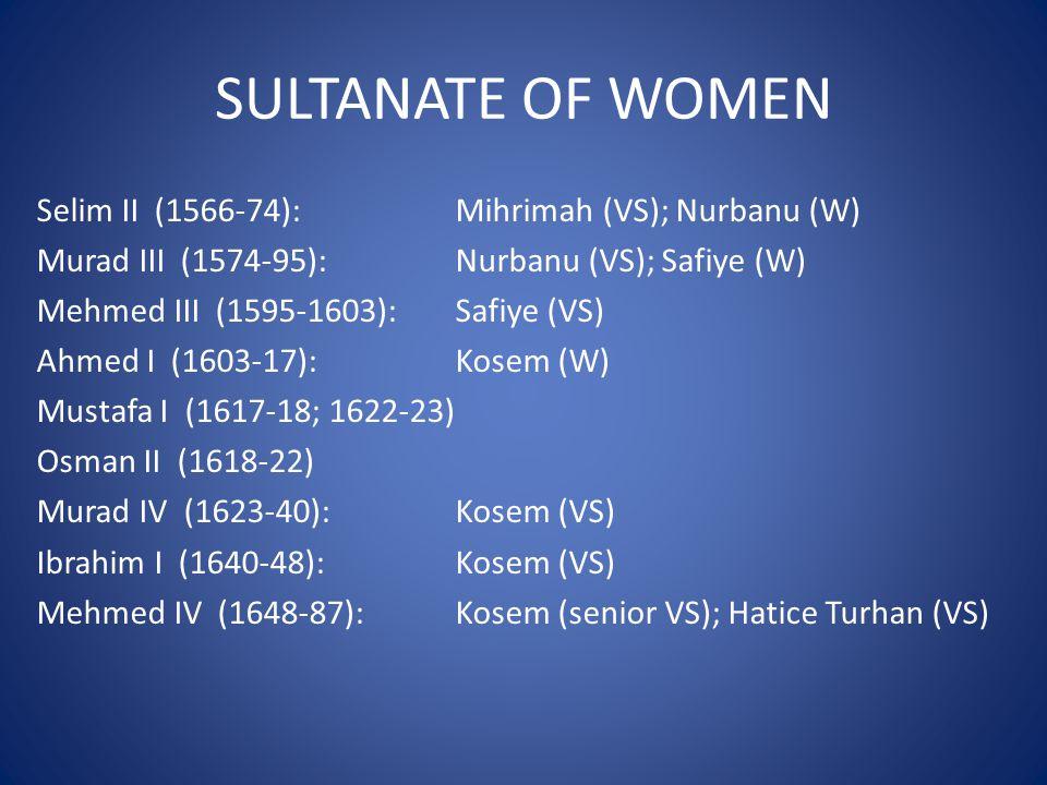 SULTANATE OF WOMEN Selim II (1566-74): Mihrimah (VS); Nurbanu (W) Murad III (1574-95): Nurbanu (VS); Safiye (W) Mehmed III (1595-1603): Safiye (VS) Ahmed I (1603-17): Kosem (W) Mustafa I (1617-18; 1622-23) Osman II (1618-22) Murad IV (1623-40): Kosem (VS) Ibrahim I (1640-48): Kosem (VS) Mehmed IV (1648-87): Kosem (senior VS); Hatice Turhan (VS)