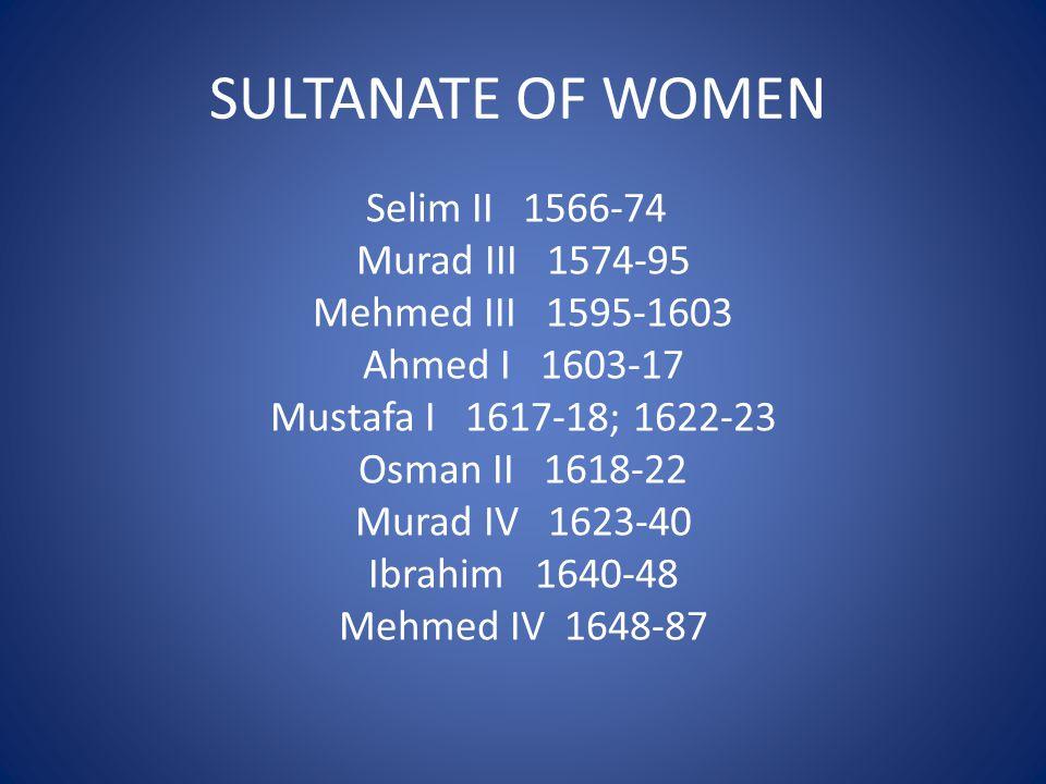 SULTANATE OF WOMEN Selim II 1566-74 Murad III 1574-95 Mehmed III 1595-1603 Ahmed I 1603-17 Mustafa I 1617-18; 1622-23 Osman II 1618-22 Murad IV 1623-40 Ibrahim 1640-48 Mehmed IV 1648-87
