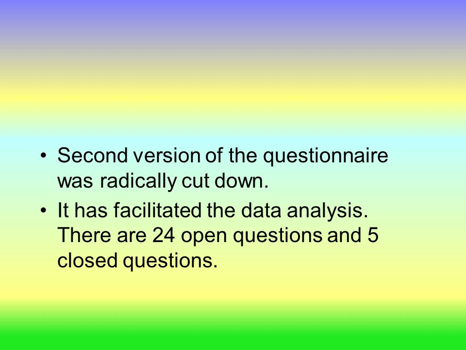 Second version of the questionnaire was radically cut down. It has facilitated the data analysis. There are 24 open questions and 5 closed questions.