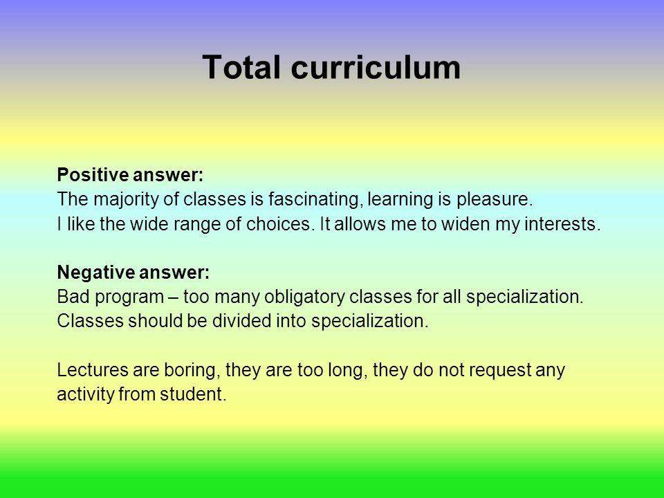 Total curriculum Positive answer: The majority of classes is fascinating, learning is pleasure. I like the wide range of choices. It allows me to wide