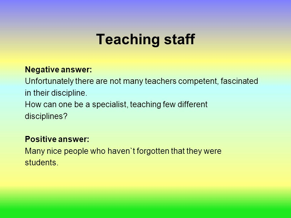 Teaching staff Negative answer: Unfortunately there are not many teachers competent, fascinated in their discipline. How can one be a specialist, teac