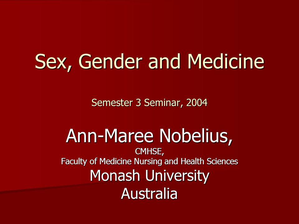 Sex, Gender and Medicine Semester 3 Seminar, 2004 Ann-Maree Nobelius, CMHSE, Faculty of Medicine Nursing and Health Sciences Monash University Australia