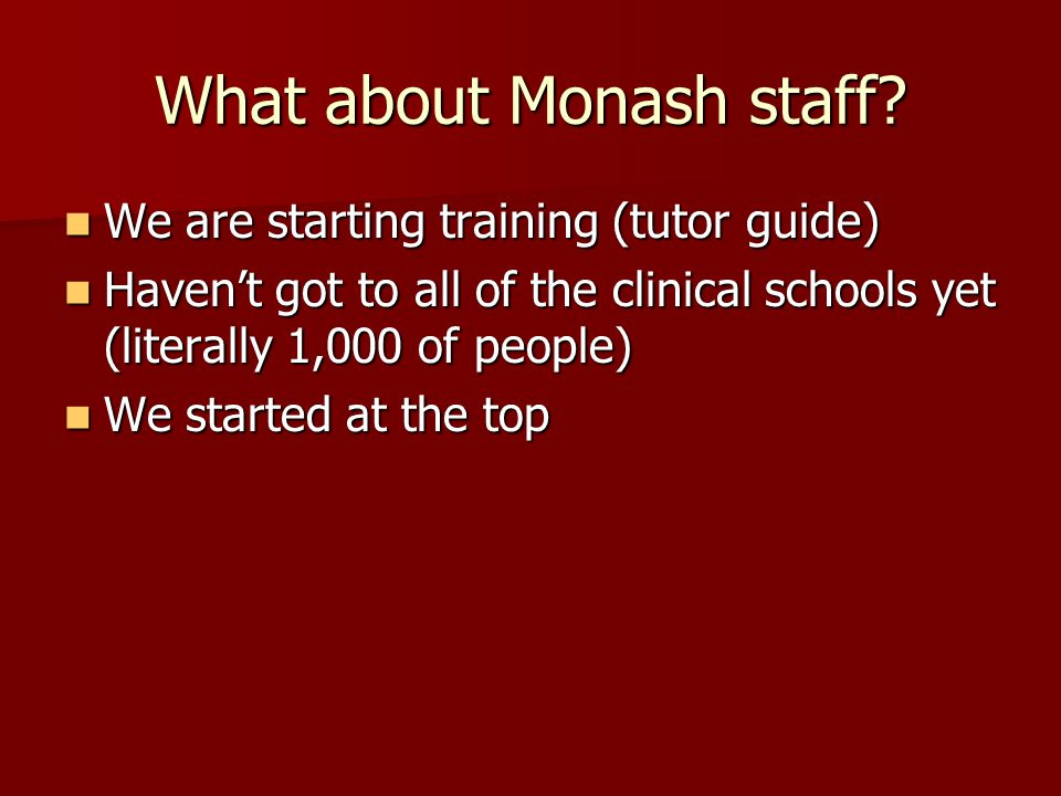 What about Monash staff? We are starting training (tutor guide) We are starting training (tutor guide) Haven't got to all of the clinical schools yet
