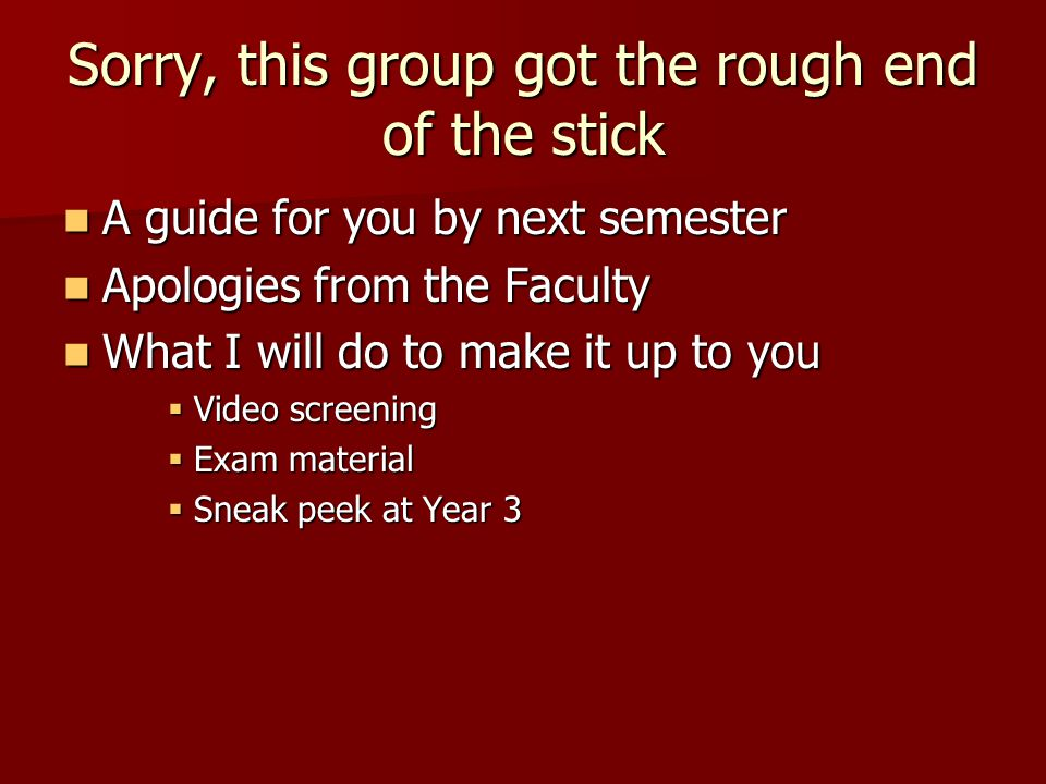 Sorry, this group got the rough end of the stick A guide for you by next semester A guide for you by next semester Apologies from the Faculty Apologie