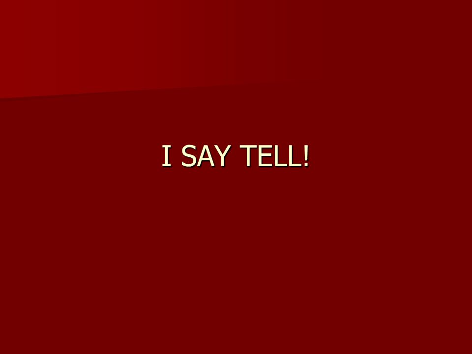 I SAY TELL!